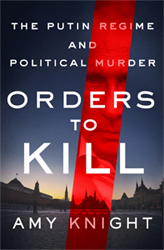 Orders to Kill: The Putin Regime and Political Murder | Amy Knight